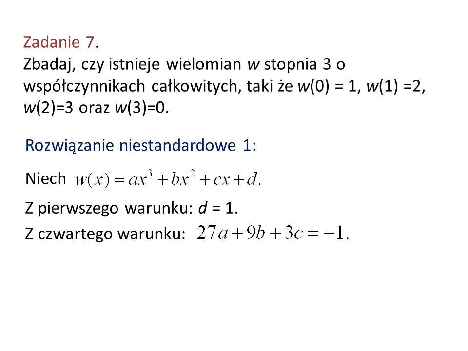 Zadanie 7. Zbadaj, czy istnieje wielomian w stopnia 3 o współczynnikach całkowitych, taki że w(0) = 1, w(1) =2, w(2)=3 oraz w(3)=0.
