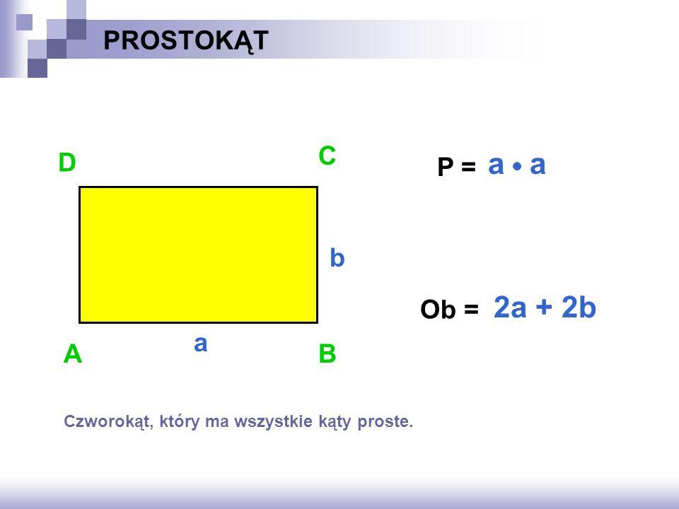 a a 2a + 2b PROSTOKĄT C D P = b Ob = a A B