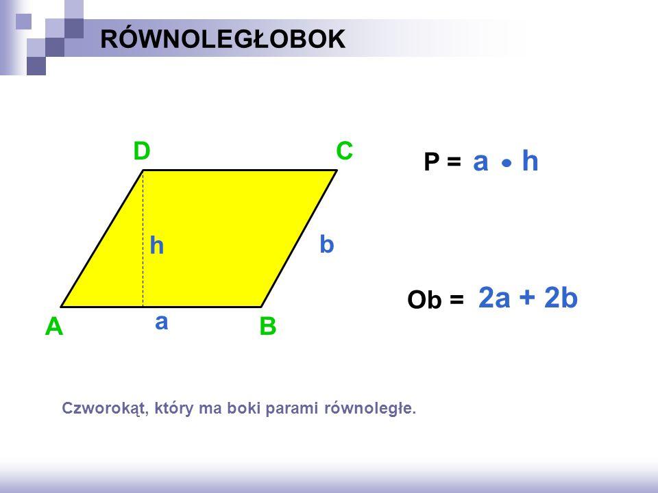 a h 2a + 2b RÓWNOLEGŁOBOK D C P = h b Ob = a A B