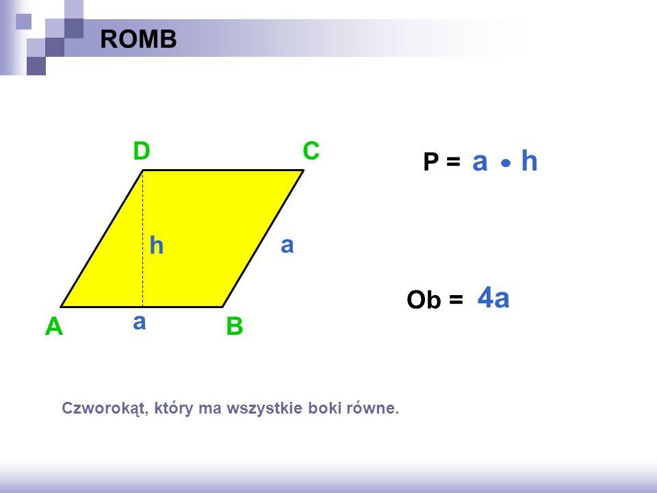 ROMB D C P = a h h a 4a Ob = a A B Czworokąt, który ma wszystkie boki równe.