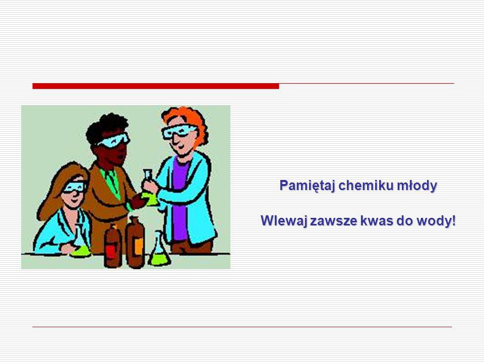 Pamiętaj chemiku młody Wlewaj zawsze kwas do wody!