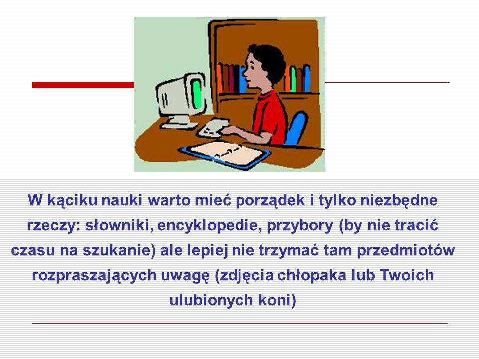 W kąciku nauki warto mieć porządek i tylko niezbędne rzeczy: słowniki, encyklopedie, przybory (by nie tracić czasu na szukanie) ale lepiej nie trzymać tam przedmiotów rozpraszających uwagę (zdjęcia chłopaka lub Twoich ulubionych koni)