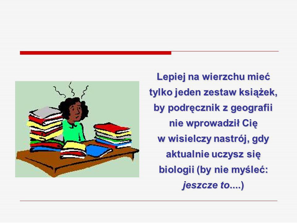 Lepiej na wierzchu mieć tylko jeden zestaw książek, by podręcznik z geografii nie wprowadził Cię w wisielczy nastrój, gdy aktualnie uczysz się biologii (by nie myśleć: jeszcze to....)