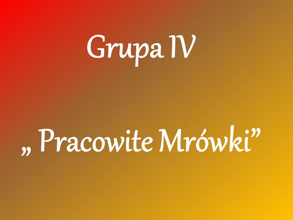 """Grupa IV """" Pracowite Mrówki"""