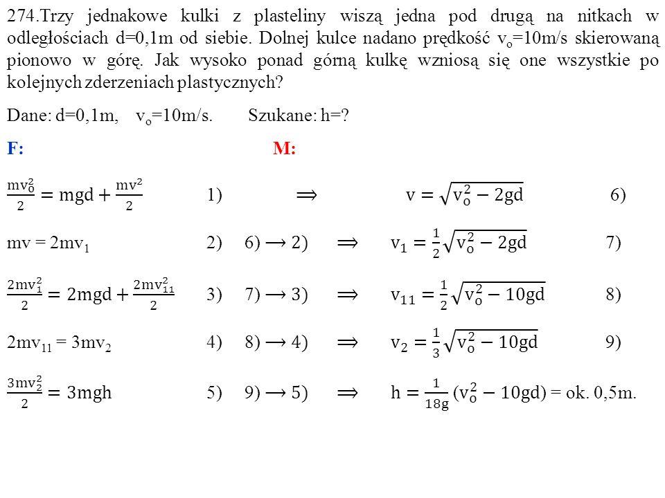 274.Trzy jednakowe kulki z plasteliny wiszą jedna pod drugą na nitkach w odległościach d=0,1m od siebie. Dolnej kulce nadano prędkość vo=10m/s skierowaną pionowo w górę. Jak wysoko ponad górną kulkę wzniosą się one wszystkie po kolejnych zderzeniach plastycznych