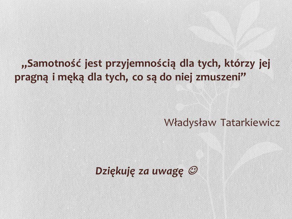 """""""Samotność jest przyjemnością dla tych, którzy jej pragną i męką dla tych, co są do niej zmuszeni Władysław Tatarkiewicz Dziękuję za uwagę """