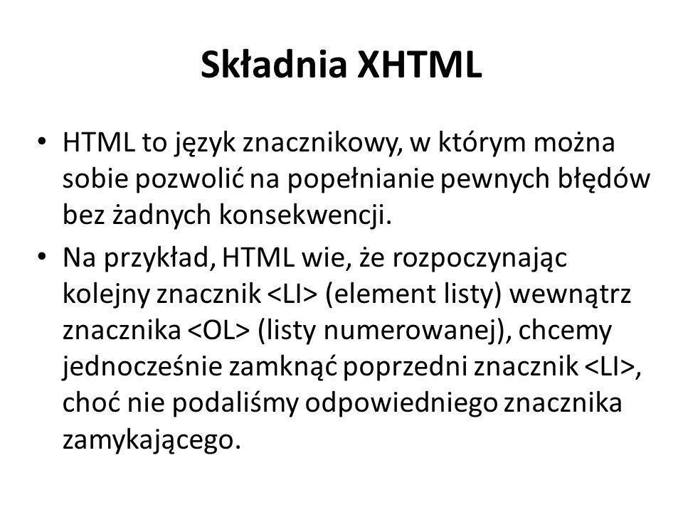 Składnia XHTML HTML to język znacznikowy, w którym można sobie pozwolić na popełnianie pewnych błędów bez żadnych konsekwencji.