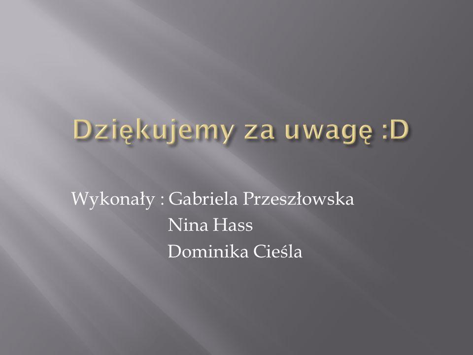 Dziękujemy za uwagę :D Wykonały : Gabriela Przeszłowska Nina Hass Dominika Cieśla