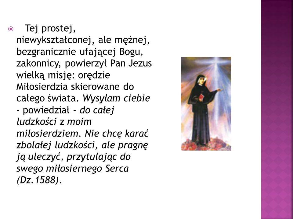 Tej prostej, niewykształconej, ale mężnej, bezgranicznie ufającej Bogu, zakonnicy, powierzył Pan Jezus wielką misję: orędzie Miłosierdzia skierowane do całego świata.