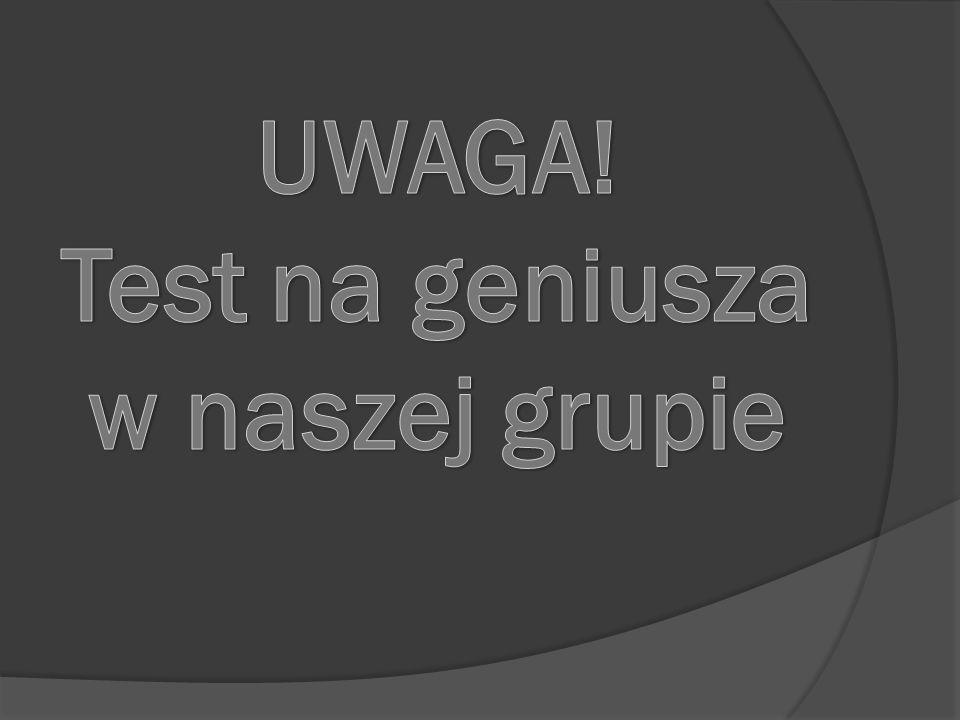UWAGA! Test na geniusza w naszej grupie