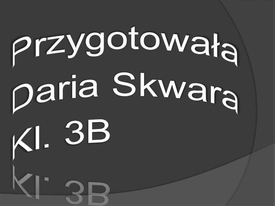 Przygotowała Daria Skwara Kl. 3B