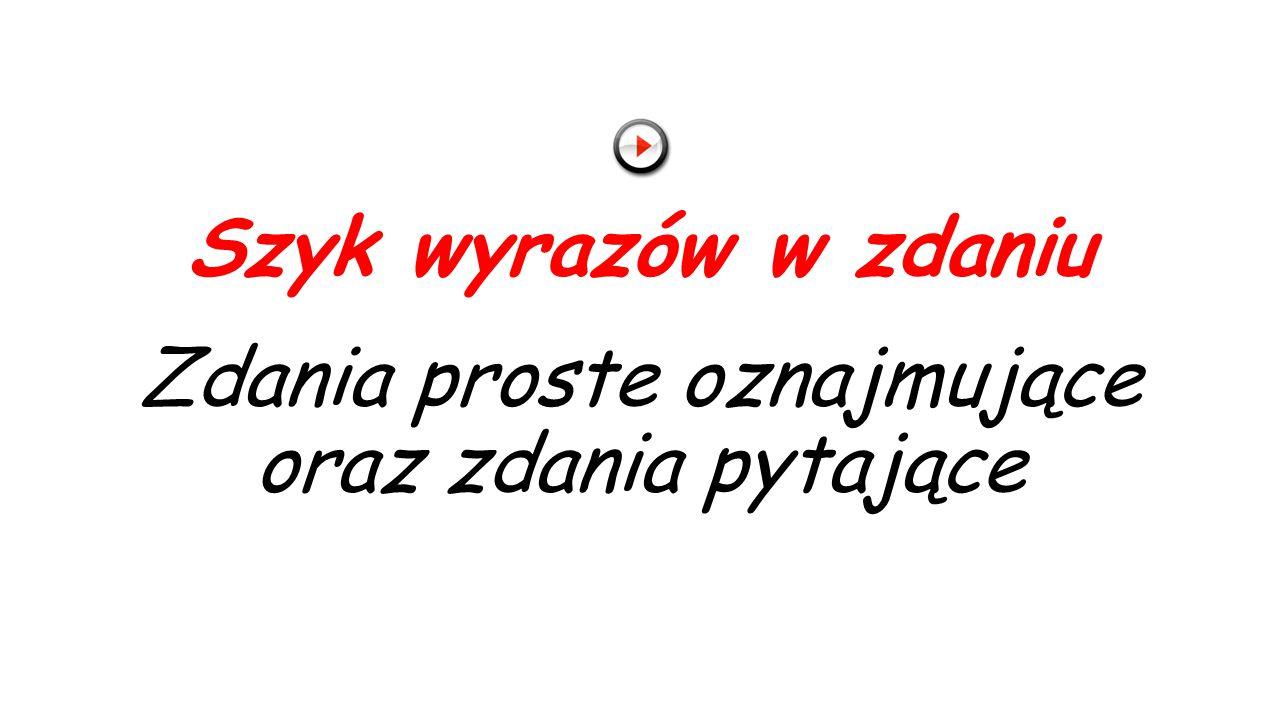 Szyk wyrazów w zdaniu Zdania proste oznajmujące oraz zdania pytające