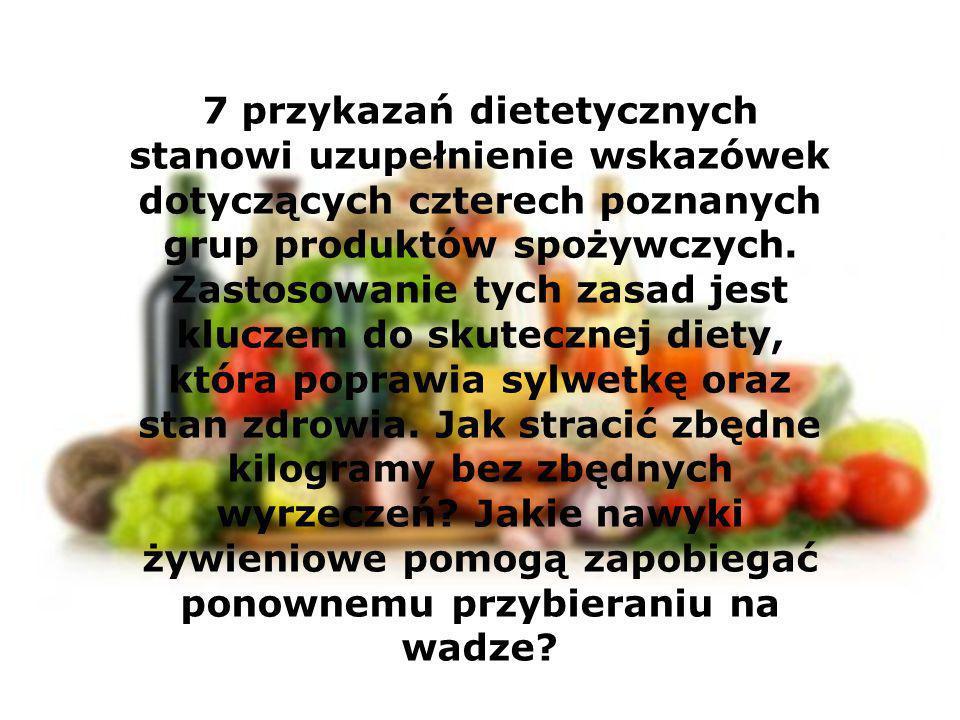 7 przykazań dietetycznych stanowi uzupełnienie wskazówek dotyczących czterech poznanych grup produktów spożywczych.