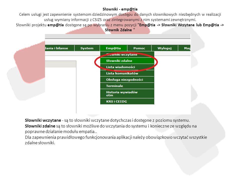 Słowniki - emp@tia Celem usługi jest zapewnienie systemom dziedzinowym dostępu do danych słownikowych niezbędnych w realizacji usług wymiany informacji z CSIZS oraz zintegrowanymi z nim systemami zewnętrznymi. Słowniki projektu emp@tia dostępne są po wybraniu z menu pozycji Emp@tia -> Słowniki Wczytane lub Emp@tia -> Słownik Zdalne