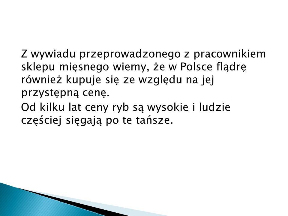 Z wywiadu przeprowadzonego z pracownikiem sklepu mięsnego wiemy, że w Polsce flądrę również kupuje się ze względu na jej przystępną cenę.