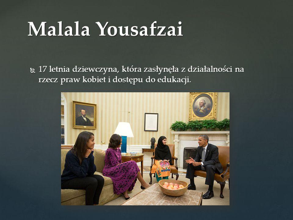 Malala Yousafzai 17 letnia dziewczyna, która zasłynęła z działalności na rzecz praw kobiet i dostępu do edukacji.