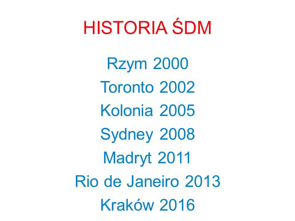 HISTORIA ŚDM Rzym 2000 Toronto 2002 Kolonia 2005 Sydney 2008 Madryt 2011 Rio de Janeiro 2013 Kraków 2016