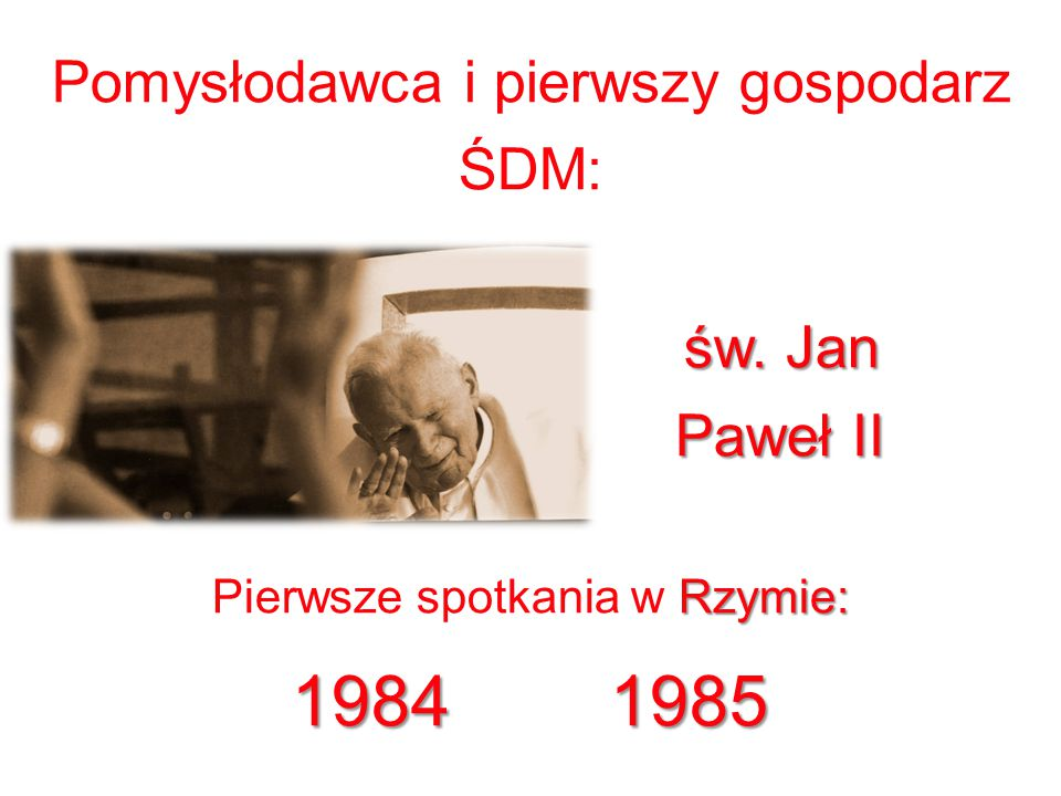 1984 1985 Pomysłodawca i pierwszy gospodarz ŚDM: św. Jan Paweł II