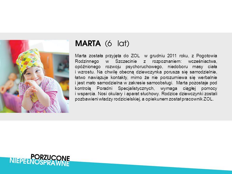 Marta została przyjęta do ZOL w grudniu 2011 roku, z Pogotowia Rodzinnego w Szczecinie z rozpoznaniem: wcześniactwa, opóźnionego rozwoju psychoruchowego, niedoboru masy ciała i wzrostu.