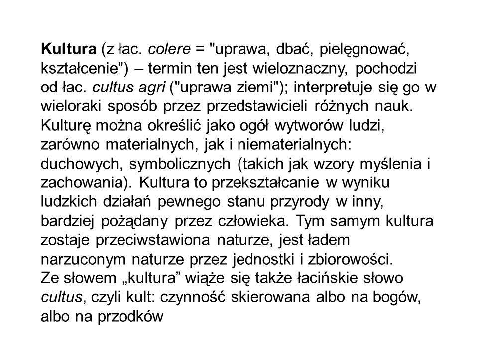 Kultura (z łac. colere = uprawa, dbać, pielęgnować, kształcenie ) – termin ten jest wieloznaczny, pochodzi od łac. cultus agri ( uprawa ziemi ); interpretuje się go w wieloraki sposób przez przedstawicieli różnych nauk. Kulturę można określić jako ogół wytworów ludzi, zarówno materialnych, jak i niematerialnych: duchowych, symbolicznych (takich jak wzory myślenia i zachowania). Kultura to przekształcanie w wyniku ludzkich działań pewnego stanu przyrody w inny, bardziej pożądany przez człowieka. Tym samym kultura zostaje przeciwstawiona naturze, jest ładem narzuconym naturze przez jednostki i zbiorowości.