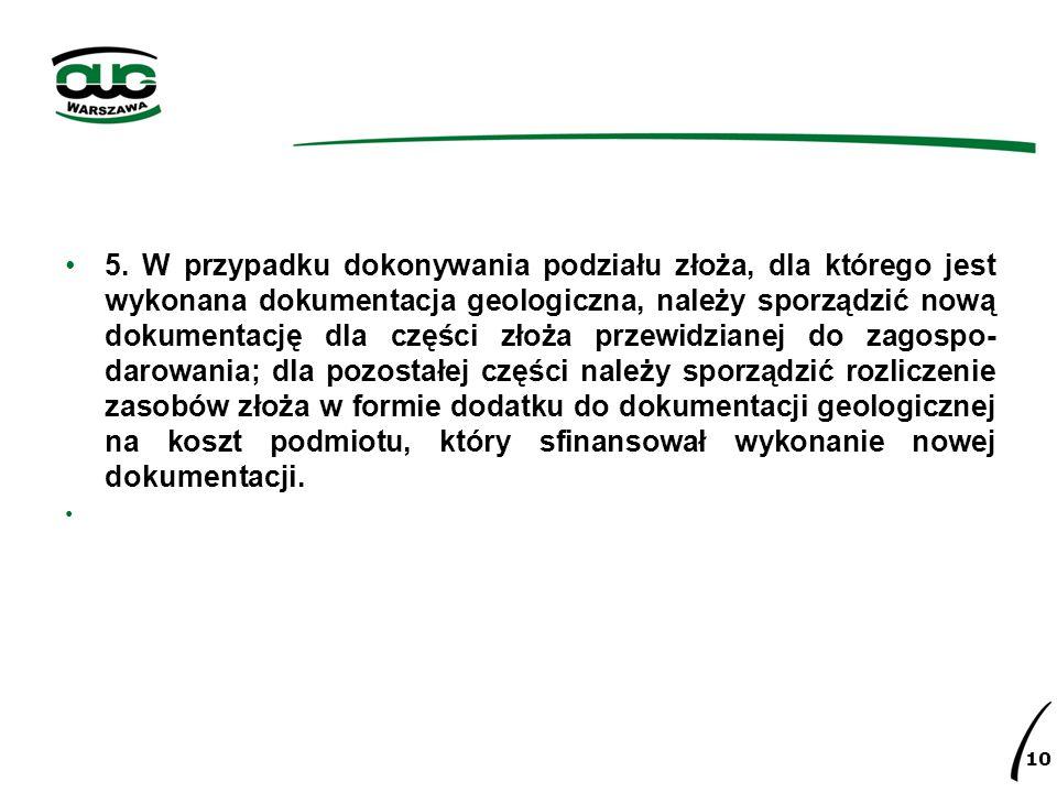 5. W przypadku dokonywania podziału złoża, dla którego jest wykonana dokumentacja geologiczna, należy sporządzić nową dokumentację dla części złoża przewidzianej do zagospo-darowania; dla pozostałej części należy sporządzić rozliczenie zasobów złoża w formie dodatku do dokumentacji geologicznej na koszt podmiotu, który sfinansował wykonanie nowej dokumentacji.
