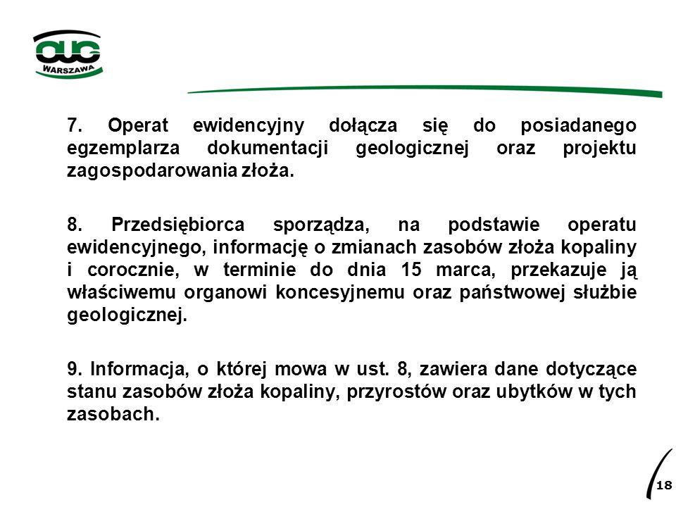 7. Operat ewidencyjny dołącza się do posiadanego egzemplarza dokumentacji geologicznej oraz projektu zagospodarowania złoża.