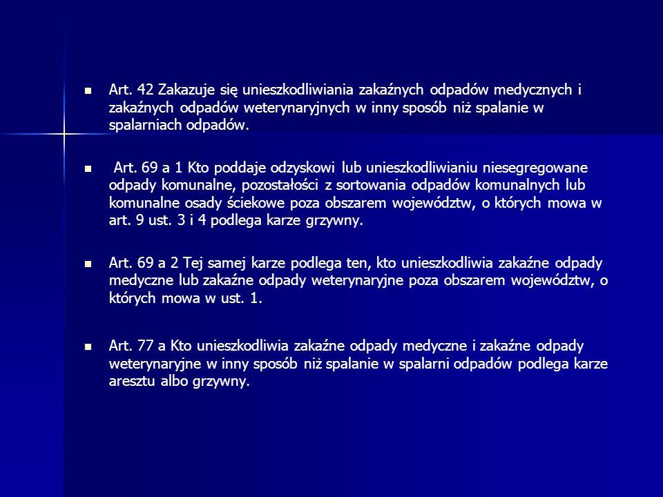 Art. 42 Zakazuje się unieszkodliwiania zakaźnych odpadów medycznych i zakaźnych odpadów weterynaryjnych w inny sposób niż spalanie w spalarniach odpadów.