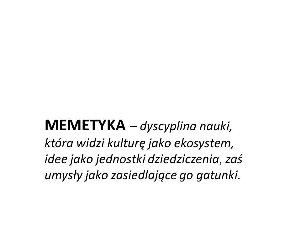 MEMETYKA – dyscyplina nauki, która widzi kulturę jako ekosystem, idee jako jednostki dziedziczenia, zaś umysły jako zasiedlające go gatunki.