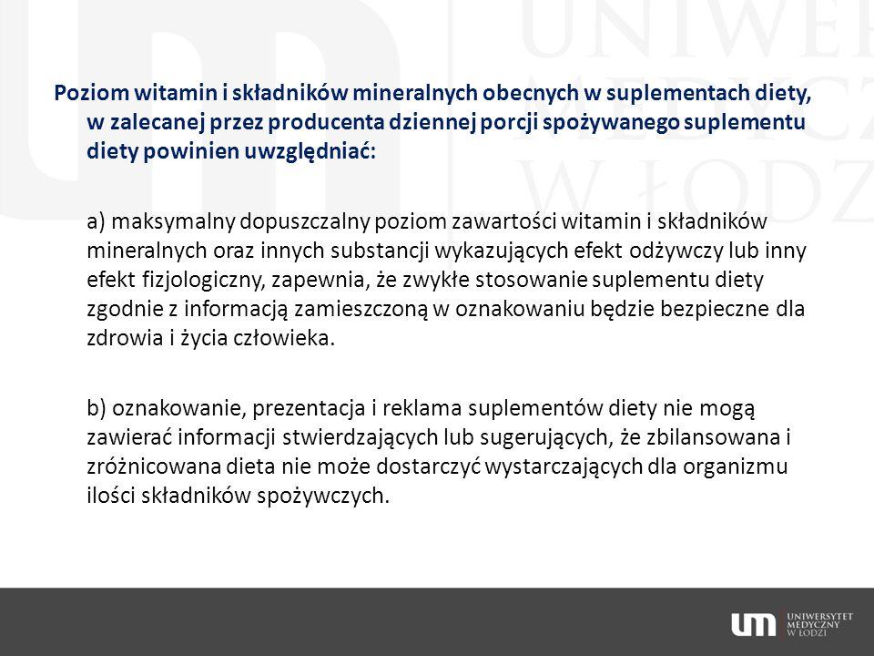 Poziom witamin i składników mineralnych obecnych w suplementach diety, w zalecanej przez producenta dziennej porcji spożywanego suplementu diety powinien uwzględniać: a) maksymalny dopuszczalny poziom zawartości witamin i składników mineralnych oraz innych substancji wykazujących efekt odżywczy lub inny efekt fizjologiczny, zapewnia, że zwykłe stosowanie suplementu diety zgodnie z informacją zamieszczoną w oznakowaniu będzie bezpieczne dla zdrowia i życia człowieka.