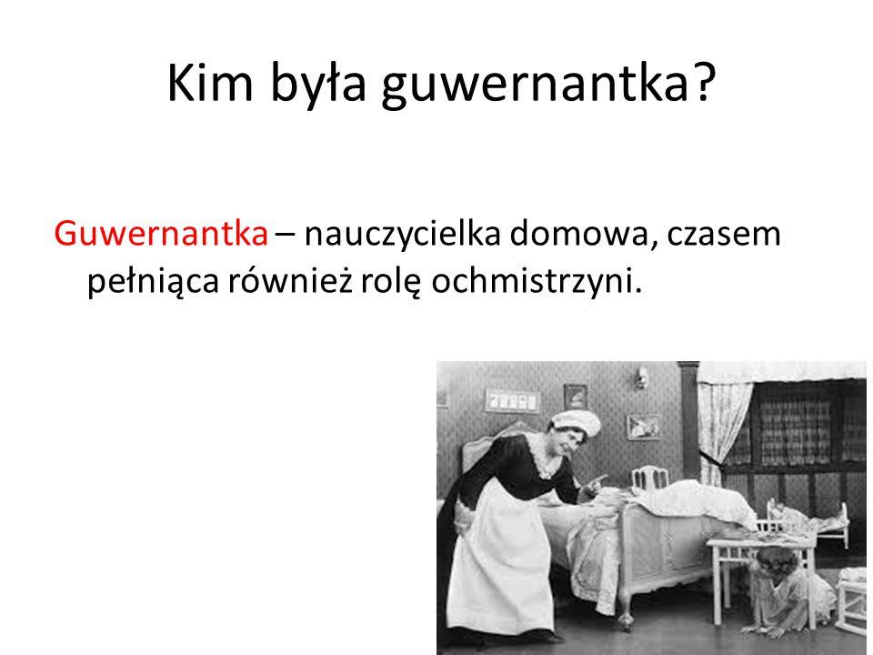 Kim była guwernantka Guwernantka – nauczycielka domowa, czasem pełniąca również rolę ochmistrzyni.