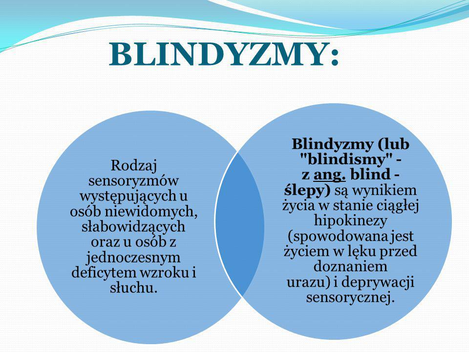BLINDYZMY: Rodzaj sensoryzmów występujących u osób niewidomych, słabowidzących oraz u osób z jednoczesnym deficytem wzroku i słuchu.