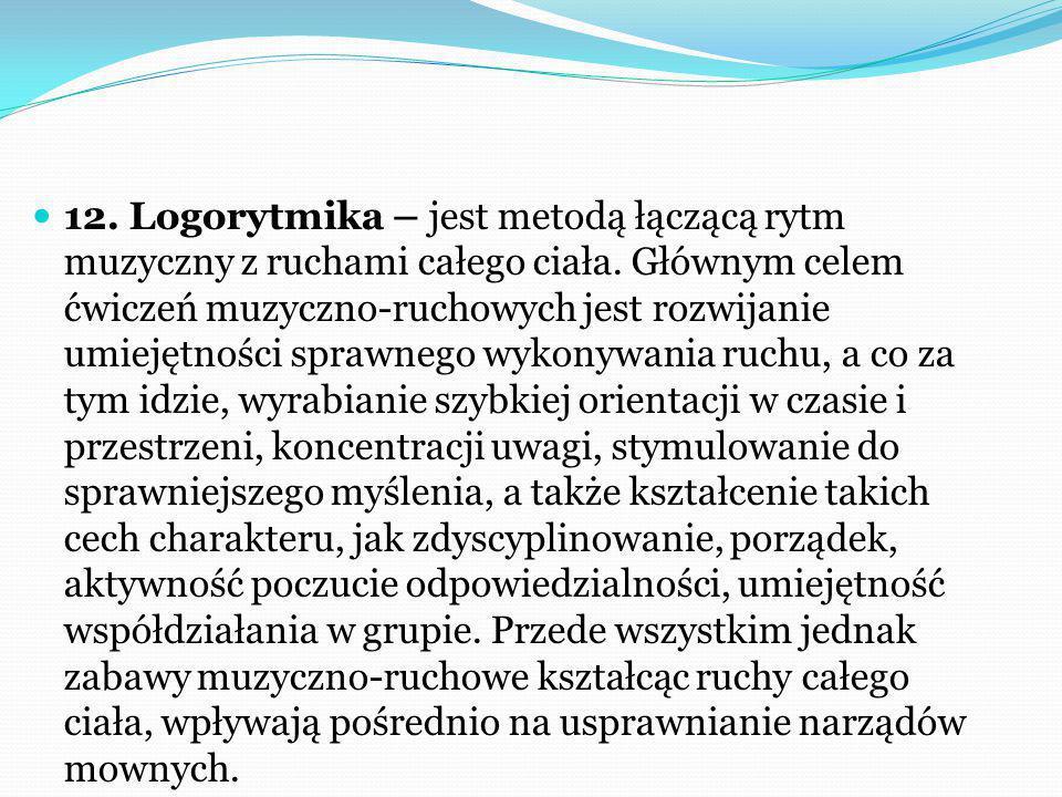 12. Logorytmika – jest metodą łączącą rytm muzyczny z ruchami całego ciała.
