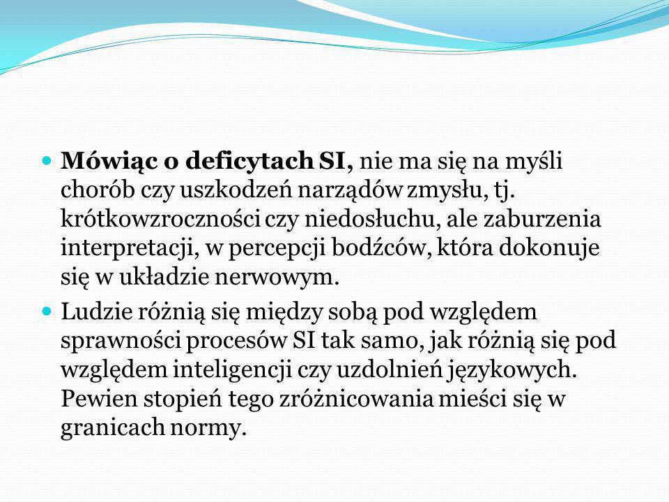 Mówiąc o deficytach SI, nie ma się na myśli chorób czy uszkodzeń narządów zmysłu, tj. krótkowzroczności czy niedosłuchu, ale zaburzenia interpretacji, w percepcji bodźców, która dokonuje się w układzie nerwowym.