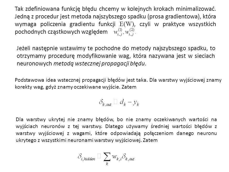 Tak zdefiniowana funkcję błędu chcemy w kolejnych krokach minimalizować. Jedną z procedur jest metoda najszybszego spadku (prosa gradientowa), która wymaga policzenia gradientu funkcji E(W), czyli w praktyce wszystkich pochodnych cząstkowych względem