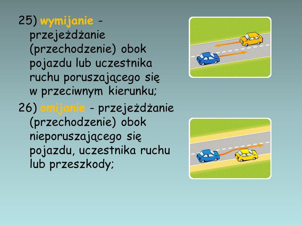 25) wymijanie - przejeżdżanie (przechodzenie) obok pojazdu lub uczestnika ruchu poruszającego się w przeciwnym kierunku;