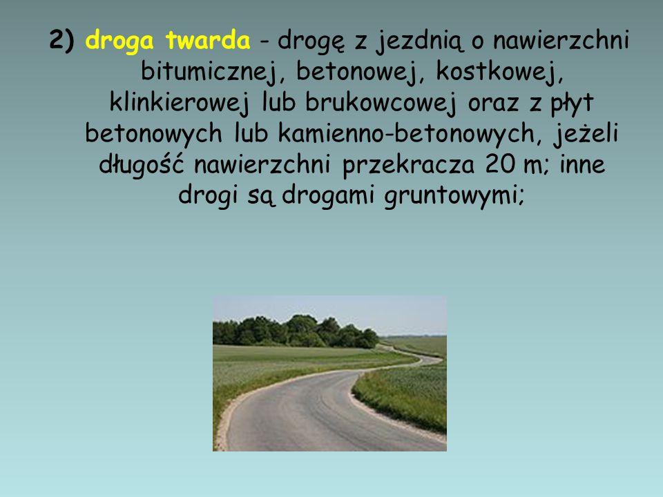 2) droga twarda - drogę z jezdnią o nawierzchni bitumicznej, betonowej, kostkowej, klinkierowej lub brukowcowej oraz z płyt betonowych lub kamienno-betonowych, jeżeli długość nawierzchni przekracza 20 m; inne drogi są drogami gruntowymi;
