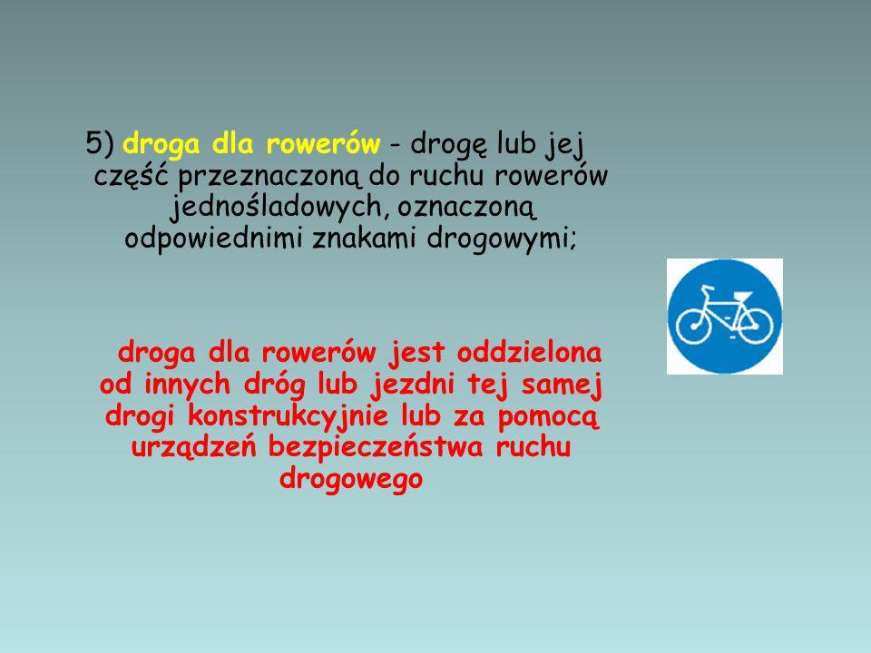 5) droga dla rowerów - drogę lub jej część przeznaczoną do ruchu rowerów jednośladowych, oznaczoną odpowiednimi znakami drogowymi;