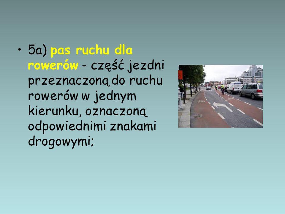 5a) pas ruchu dla rowerów - część jezdni przeznaczoną do ruchu rowerów w jednym kierunku, oznaczoną odpowiednimi znakami drogowymi;