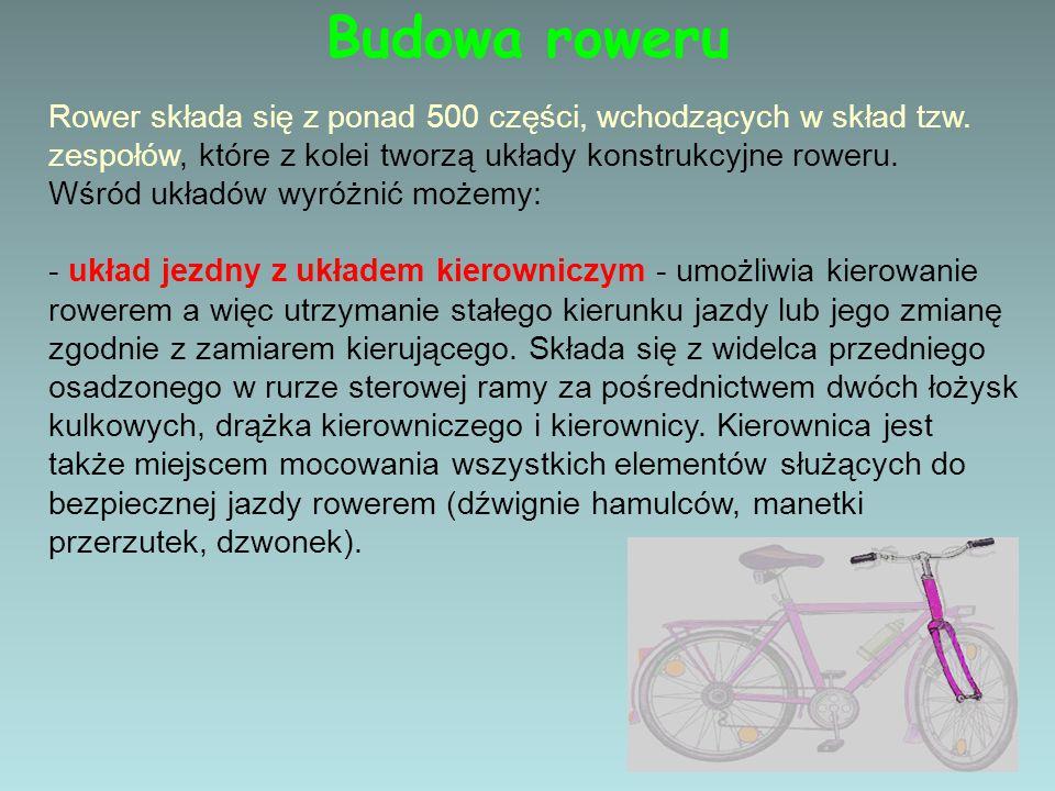 Budowa roweru Rower składa się z ponad 500 części, wchodzących w skład tzw. zespołów, które z kolei tworzą układy konstrukcyjne roweru.