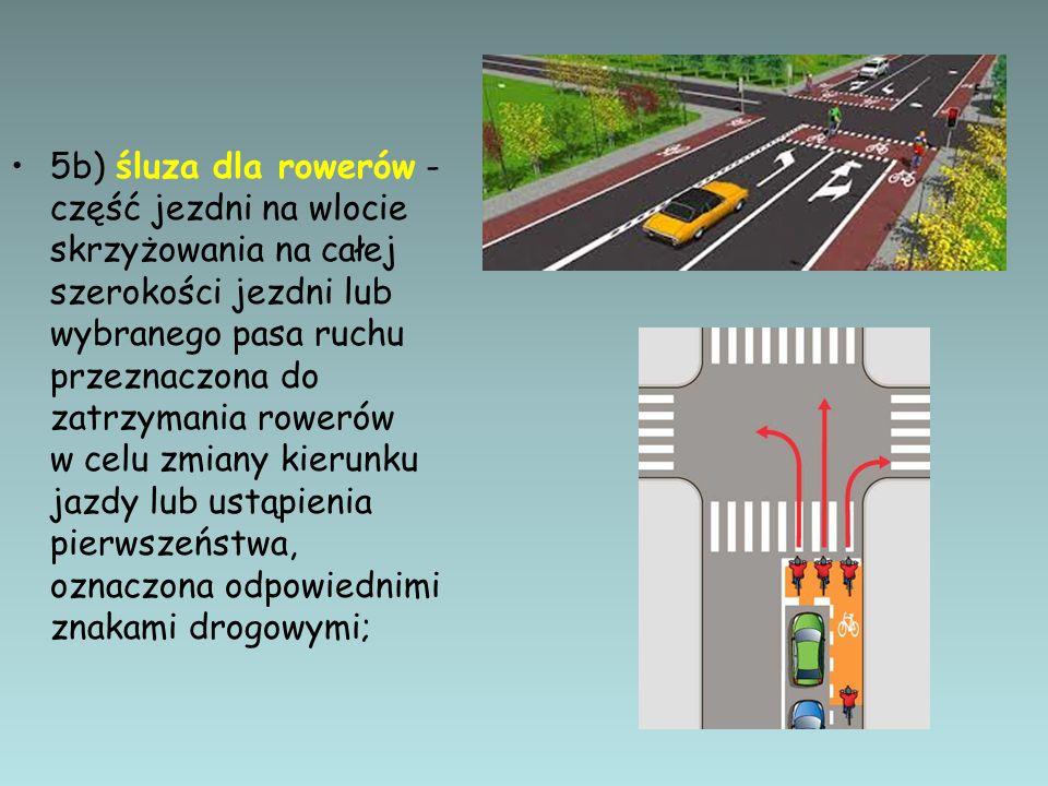 5b) śluza dla rowerów - część jezdni na wlocie skrzyżowania na całej szerokości jezdni lub wybranego pasa ruchu przeznaczona do zatrzymania rowerów w celu zmiany kierunku jazdy lub ustąpienia pierwszeństwa, oznaczona odpowiednimi znakami drogowymi;