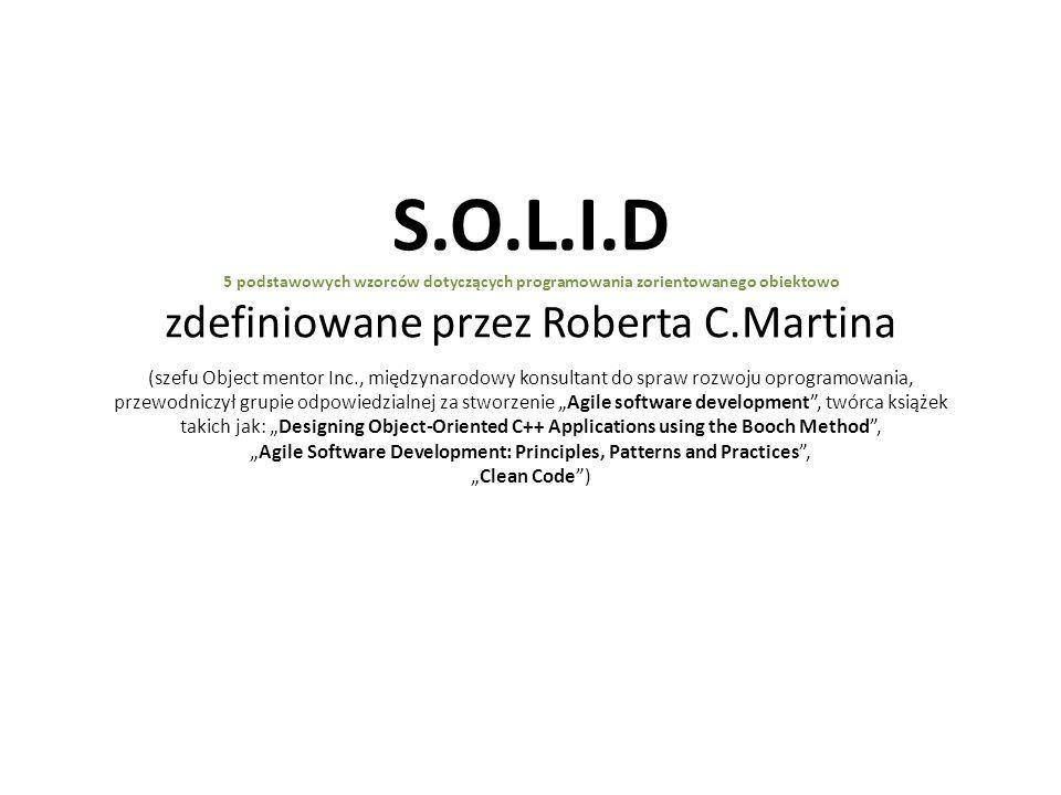 """S.O.L.I.D 5 podstawowych wzorców dotyczących programowania zorientowanego obiektowo zdefiniowane przez Roberta C.Martina (szefu Object mentor Inc., międzynarodowy konsultant do spraw rozwoju oprogramowania, przewodniczył grupie odpowiedzialnej za stworzenie """"Agile software development , twórca książek takich jak: """"Designing Object-Oriented C++ Applications using the Booch Method , """"Agile Software Development: Principles, Patterns and Practices , """"Clean Code )"""