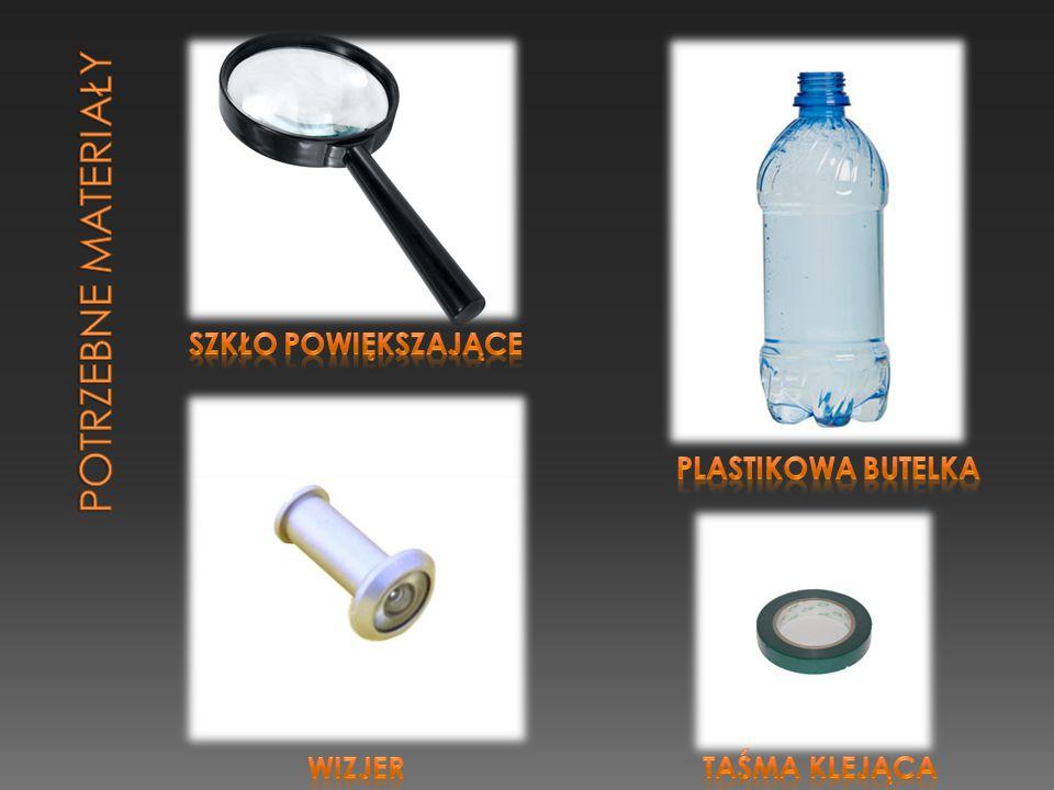 POTRZEBNE MATERIAŁY Szkło powiększające Plastikowa butelka wizjer
