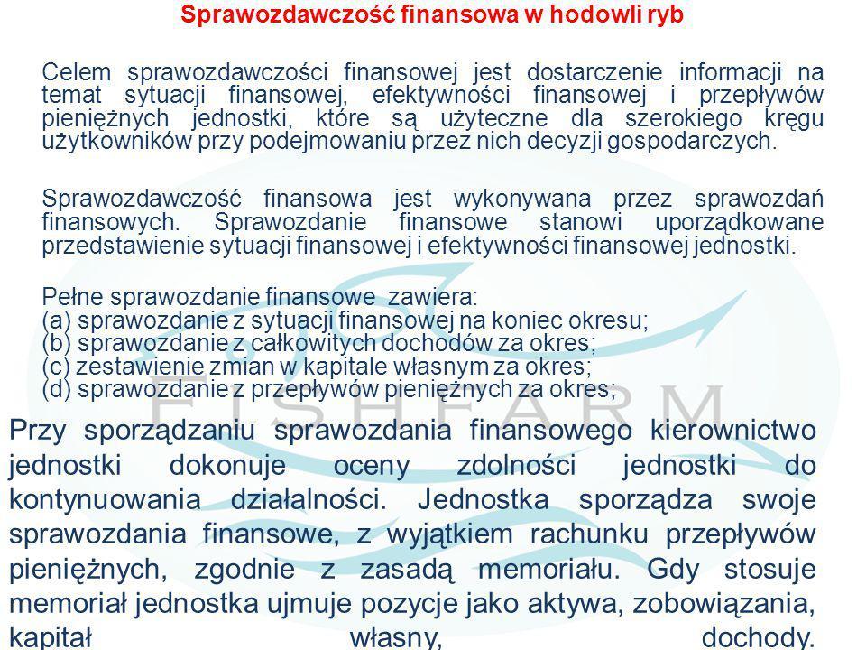 Sprawozdawczość finansowa w hodowli ryb Celem sprawozdawczości finansowej jest dostarczenie informacji na temat sytuacji finansowej, efektywności finansowej i przepływów pieniężnych jednostki, które są użyteczne dla szerokiego kręgu użytkowników przy podejmowaniu przez nich decyzji gospodarczych. Sprawozdawczość finansowa jest wykonywana przez sprawozdań finansowych. Sprawozdanie finansowe stanowi uporządkowane przedstawienie sytuacji finansowej i efektywności finansowej jednostki. Pełne sprawozdanie finansowe zawiera: (a) sprawozdanie z sytuacji finansowej na koniec okresu; (b) sprawozdanie z całkowitych dochodów za okres; (c) zestawienie zmian w kapitale własnym za okres; (d) sprawozdanie z przepływów pieniężnych za okres;