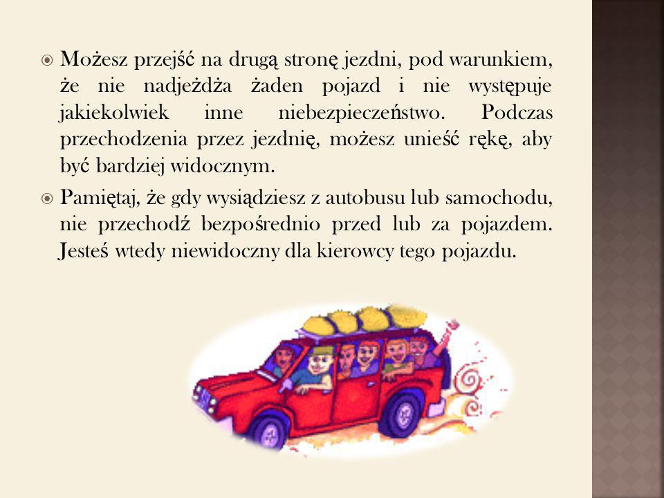 Możesz przejść na drugą stronę jezdni, pod warunkiem, że nie nadjeżdża żaden pojazd i nie występuje jakiekolwiek inne niebezpieczeństwo. Podczas przechodzenia przez jezdnię, możesz unieść rękę, aby być bardziej widocznym.