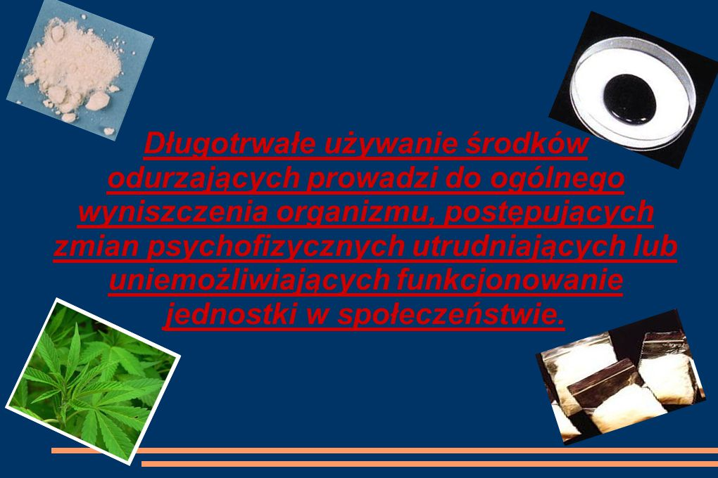 Długotrwałe używanie środków odurzających prowadzi do ogólnego wyniszczenia organizmu, postępujących zmian psychofizycznych utrudniających lub uniemożliwiających funkcjonowanie jednostki w społeczeństwie.