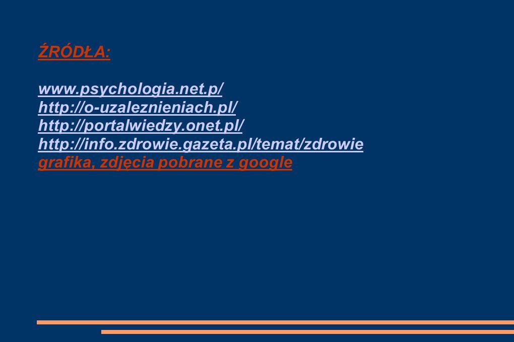 ŹRÓDŁA: www.psychologia.net.p/ http://o-uzaleznieniach.pl/ http://portalwiedzy.onet.pl/ http://info.zdrowie.gazeta.pl/temat/zdrowie.