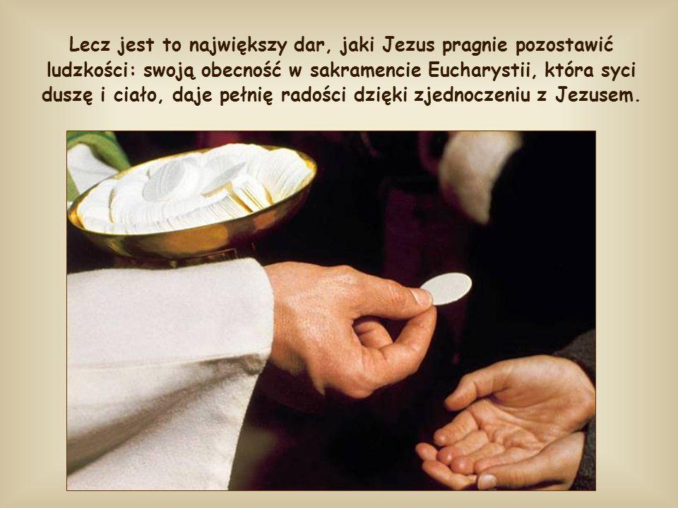 Lecz jest to największy dar, jaki Jezus pragnie pozostawić ludzkości: swoją obecność w sakramencie Eucharystii, która syci duszę i ciało, daje pełnię radości dzięki zjednoczeniu z Jezusem.