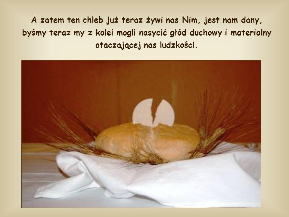 A zatem ten chleb już teraz żywi nas Nim, jest nam dany, byśmy teraz my z kolei mogli nasycić głód duchowy i materialny otaczającej nas ludzkości.