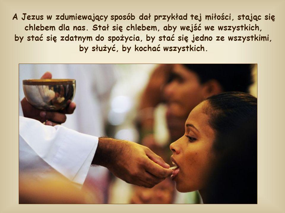 A Jezus w zdumiewający sposób dał przykład tej miłości, stając się chlebem dla nas.