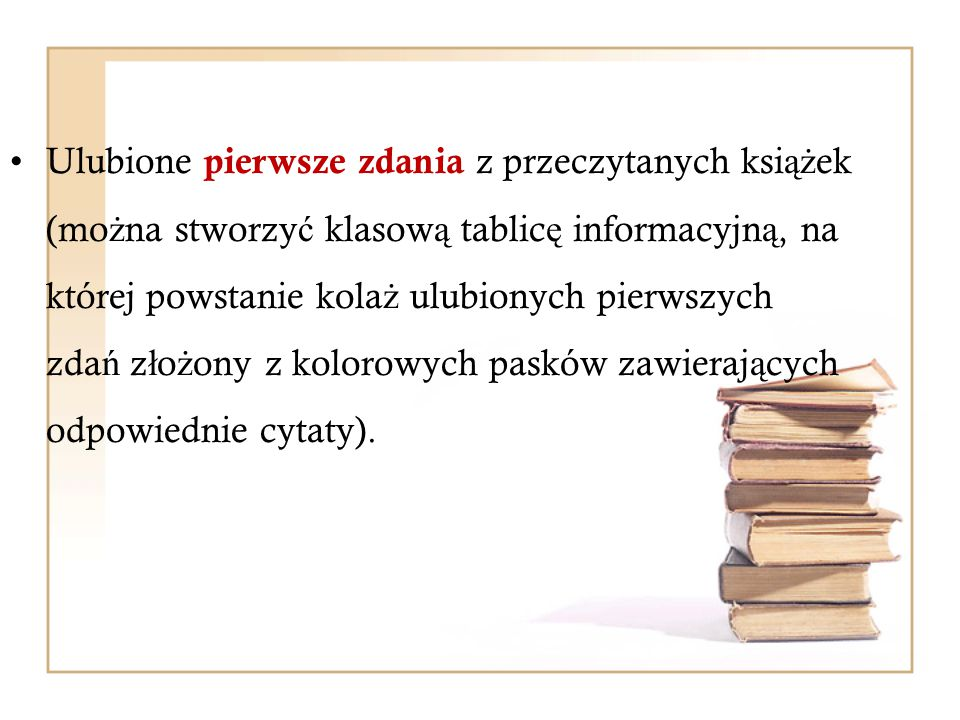 Ulubione pierwsze zdania z przeczytanych książek (można stworzyć klasową tablicę informacyjną, na której powstanie kolaż ulubionych pierwszych zdań złożony z kolorowych pasków zawierających odpowiednie cytaty).